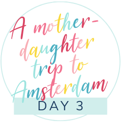 The best trip ever: A mother-daughter trip to Amsterdam: Day 3