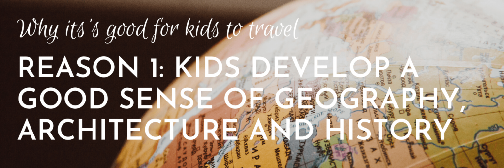 Why it's good for kids to travel, Reason 1: Travelling gives kids a good sense of geography, architecture and history