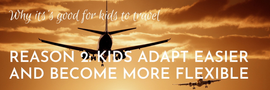 Why it's good for kids to travel, Reason 2: Travelling helps kids learn to adapt more easily and become more flexible