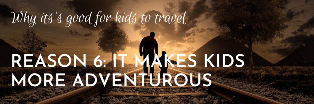 Why it's good for kids to travel, Reason 6: Travelling introduces kids to new things and makes kids more adventurous and willing to try them out