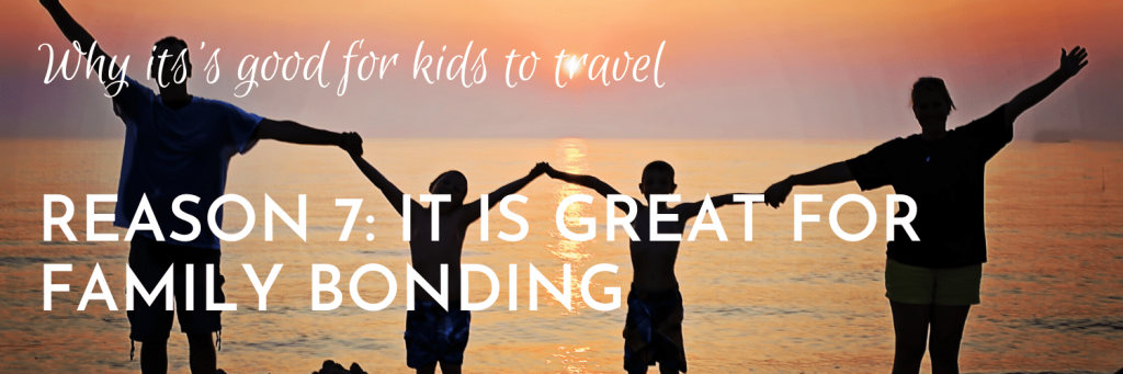 Why it's good for kids to travel, Reason 7: Travelling is great for spending focused family time and for family bonding over common new experiences