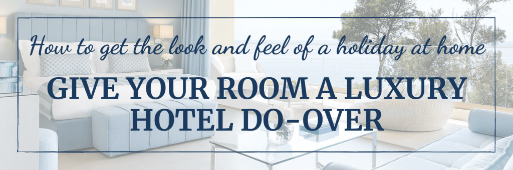 Get the travel look and feel at home: Give your bedroom a luxury hotel do-over in a few simple steps