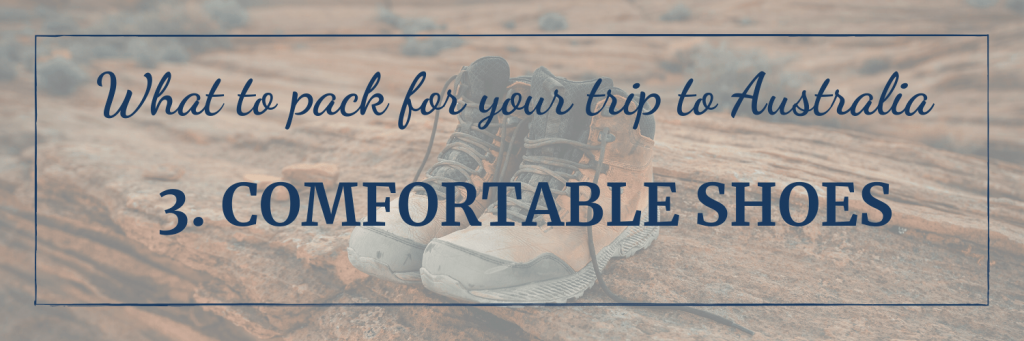 What to pack for your trip to Australia: Take comfortable shoes, suitable for the activities you plan to do