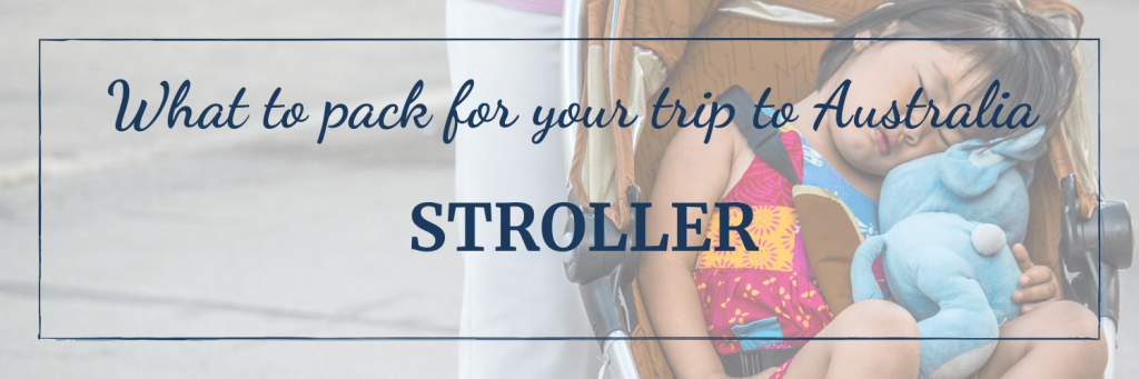 What to pack for your trip to Australia: if you are travelling with a small child, pack or procure a stroller